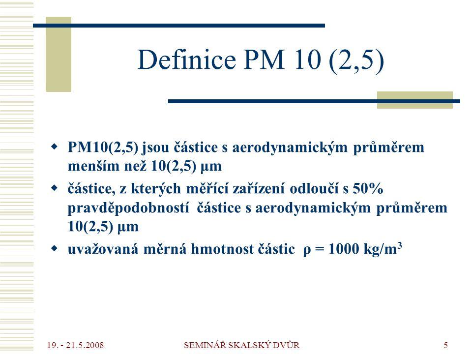 19. - 21.5.2008 SEMINÁŘ SKALSKÝ DVŮR5 Definice PM 10 (2,5)  PM10(2,5) jsou částice s aerodynamickým průměrem menším než 10(2,5) μm  částice, z který