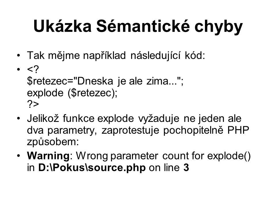 Ukázka Sémantické chyby Tak mějme například následující kód: Jelikož funkce explode vyžaduje ne jeden ale dva parametry, zaprotestuje pochopitelně PHP způsobem: Warning: Wrong parameter count for explode() in D:\Pokus\source.php on line 3