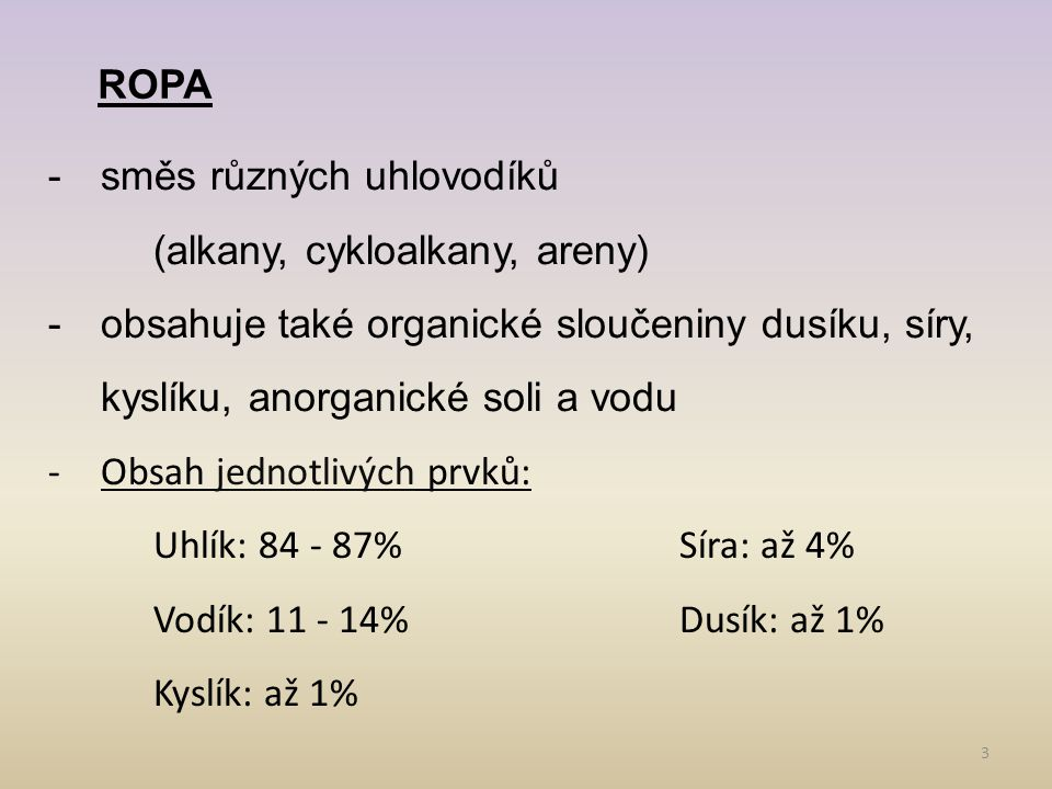 3 ROPA -směs různých uhlovodíků (alkany, cykloalkany, areny) -obsahuje také organické sloučeniny dusíku, síry, kyslíku, anorganické soli a vodu -Obsah jednotlivých prvků: Uhlík: 84 - 87%Síra: až 4% Vodík: 11 - 14%Dusík: až 1% Kyslík: až 1%