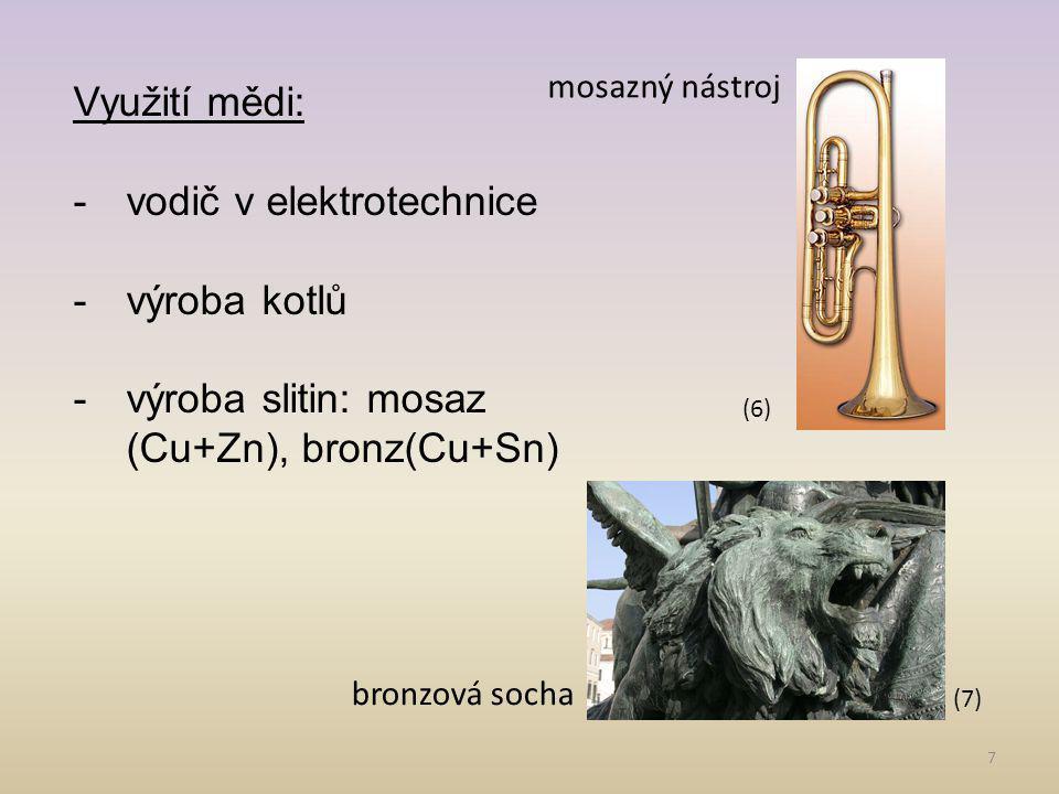 7 Využití mědi: -vodič v elektrotechnice -výroba kotlů -výroba slitin: mosaz (Cu+Zn), bronz(Cu+Sn) bronzová socha mosazný nástroj (7) (6)