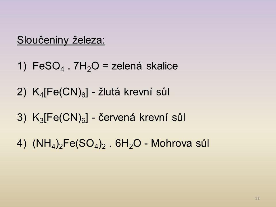 11 Sloučeniny železa: 1)FeSO 4. 7H 2 O = zelená skalice 2)K 4 [Fe(CN) 6 ] - žlutá krevní sůl 3)K 3 [Fe(CN) 6 ] - červená krevní sůl 4)(NH 4 ) 2 Fe(SO