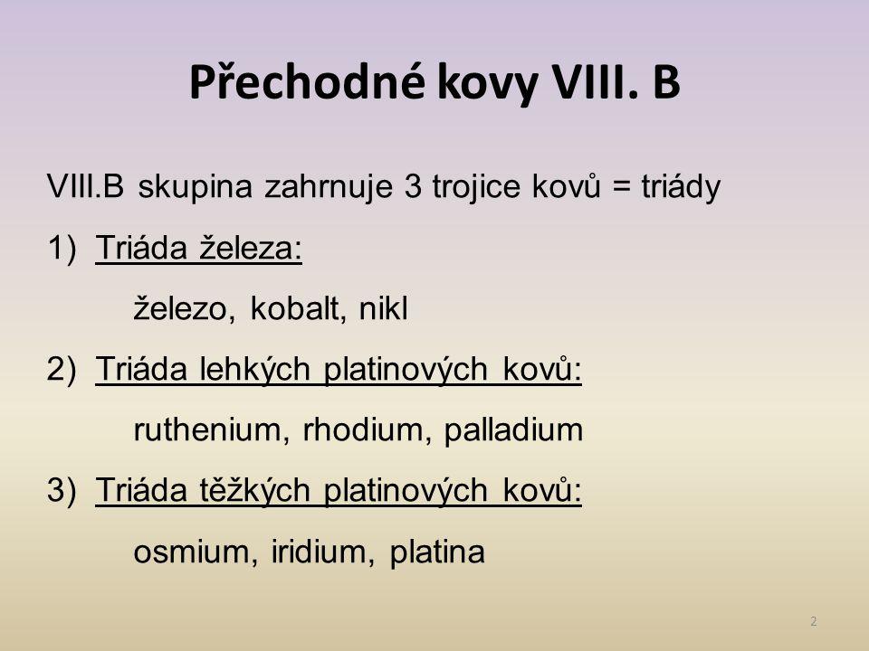 Přechodné kovy VIII. B 2 VIII.B skupina zahrnuje 3 trojice kovů = triády 1)Triáda železa: železo, kobalt, nikl 2)Triáda lehkých platinových kovů: ruth