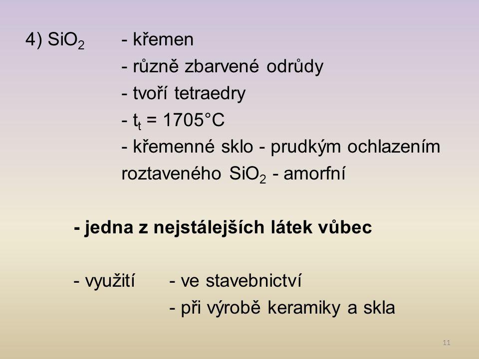 11 4) SiO 2 - křemen - různě zbarvené odrůdy - tvoří tetraedry - t t = 1705°C - křemenné sklo - prudkým ochlazením roztaveného SiO 2 - amorfní - jedna z nejstálejších látek vůbec - využití- ve stavebnictví - při výrobě keramiky a skla