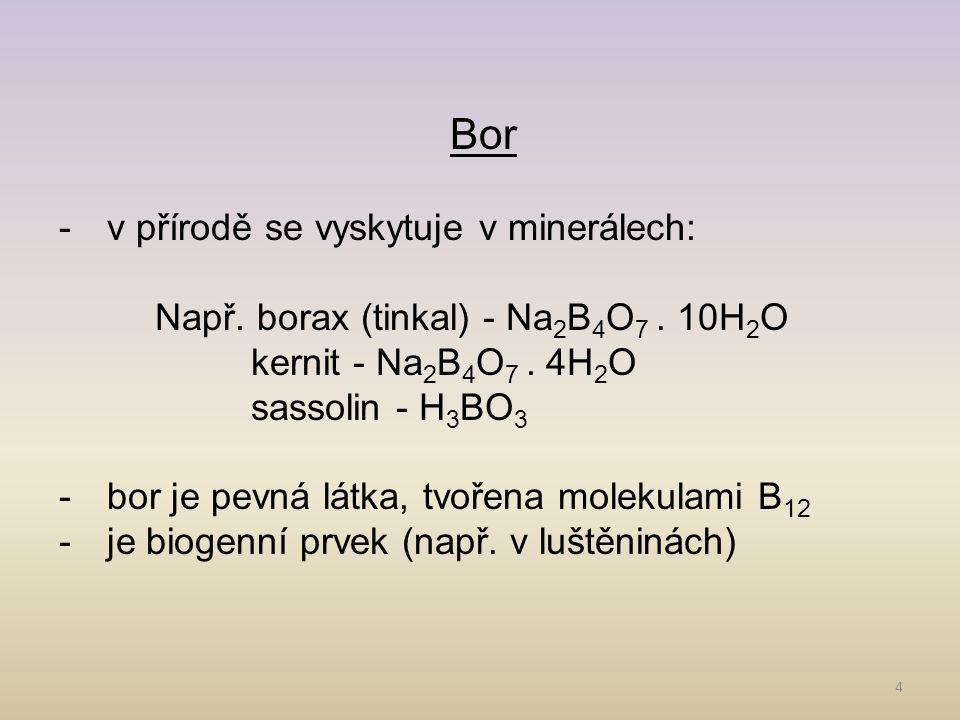 4 Bor -v přírodě se vyskytuje v minerálech: Např. borax (tinkal) - Na 2 B 4 O 7. 10H 2 O kernit - Na 2 B 4 O 7. 4H 2 O sassolin - H 3 BO 3 -bor je pev