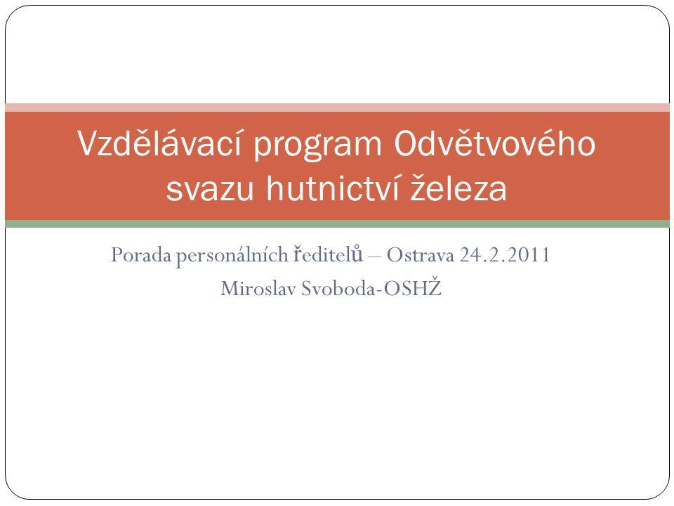 Porada personálních ř editel ů – Ostrava 24.2.2011 Miroslav Svoboda-OSHŽ Vzdělávací program Odvětvového svazu hutnictví železa