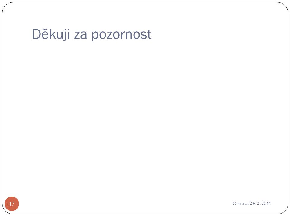 Děkuji za pozornost Ostrava 24.2.2011 17