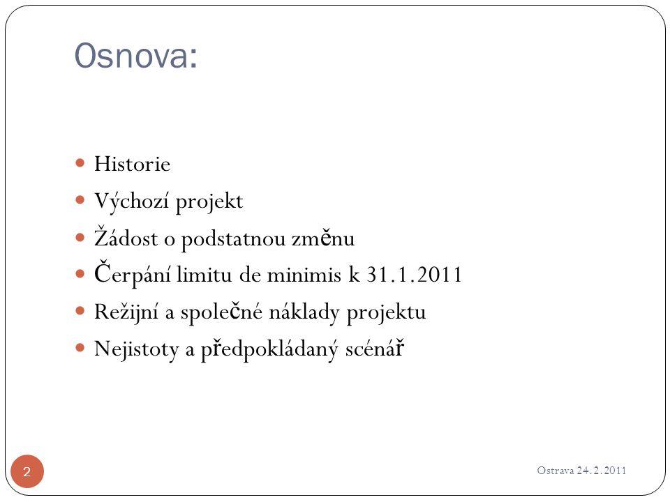 Osnova: Ostrava 24.2.2011 2 Historie Výchozí projekt Žádost o podstatnou zm ě nu Č erpání limitu de minimis k 31.1.2011 Režijní a spole č né náklady p