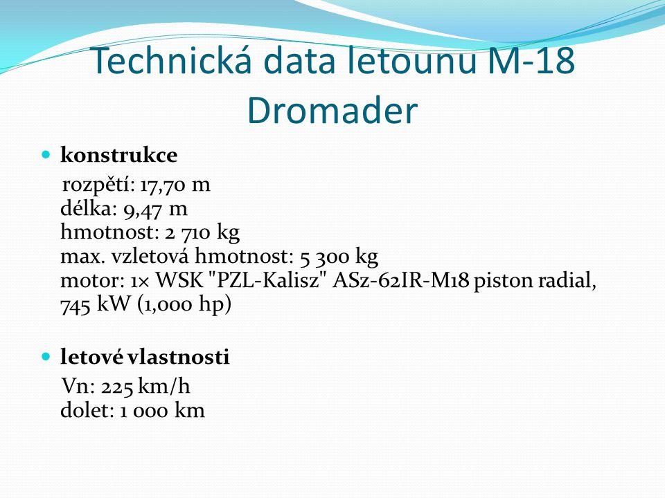 Technická data letounu M-18 Dromader konstrukce rozpětí: 17,70 m délka: 9,47 m hmotnost: 2 710 kg max. vzletová hmotnost: 5 300 kg motor: 1× WSK