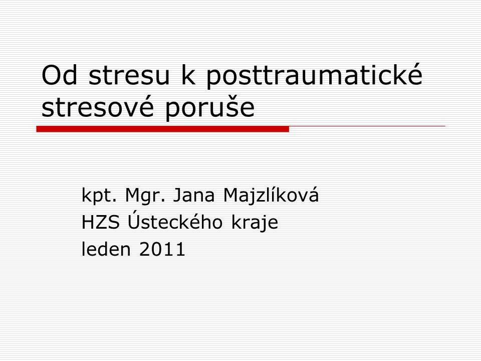 Od stresu k posttraumatické stresové poruše kpt. Mgr. Jana Majzlíková HZS Ústeckého kraje leden 2011