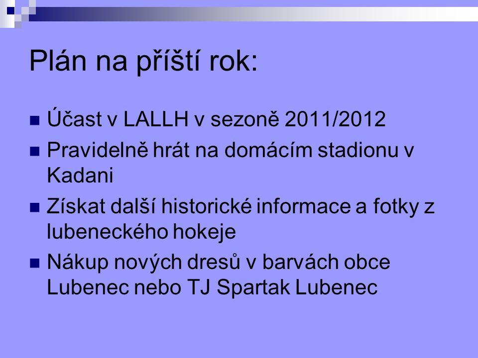 Plán na příští rok: Účast v LALLH v sezoně 2011/2012 Pravidelně hrát na domácím stadionu v Kadani Získat další historické informace a fotky z lubeneckého hokeje Nákup nových dresů v barvách obce Lubenec nebo TJ Spartak Lubenec
