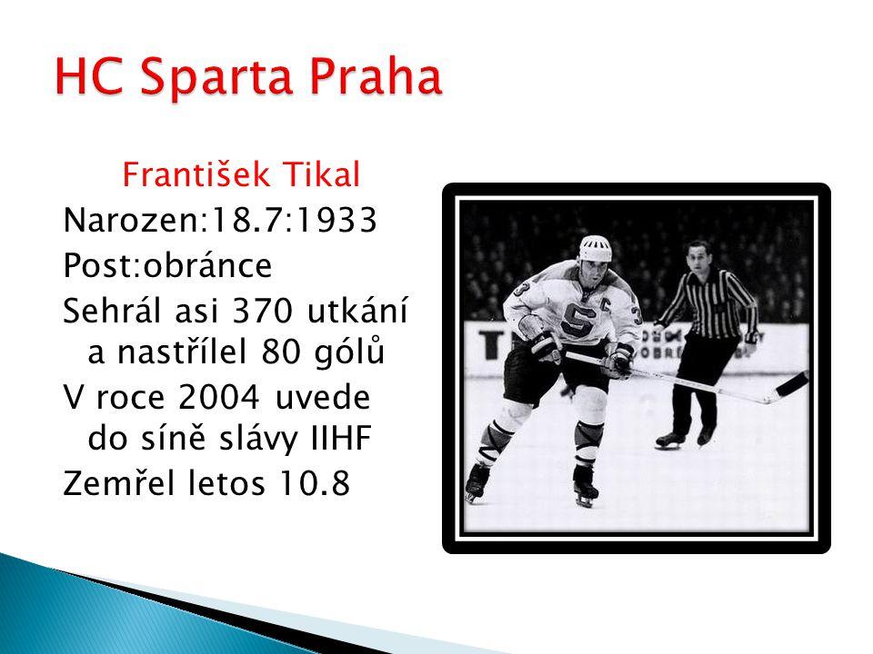 František Tikal Narozen:18.7:1933 Post:obránce Sehrál asi 370 utkání a nastřílel 80 gólů V roce 2004 uvede do síně slávy IIHF Zemřel letos 10.8