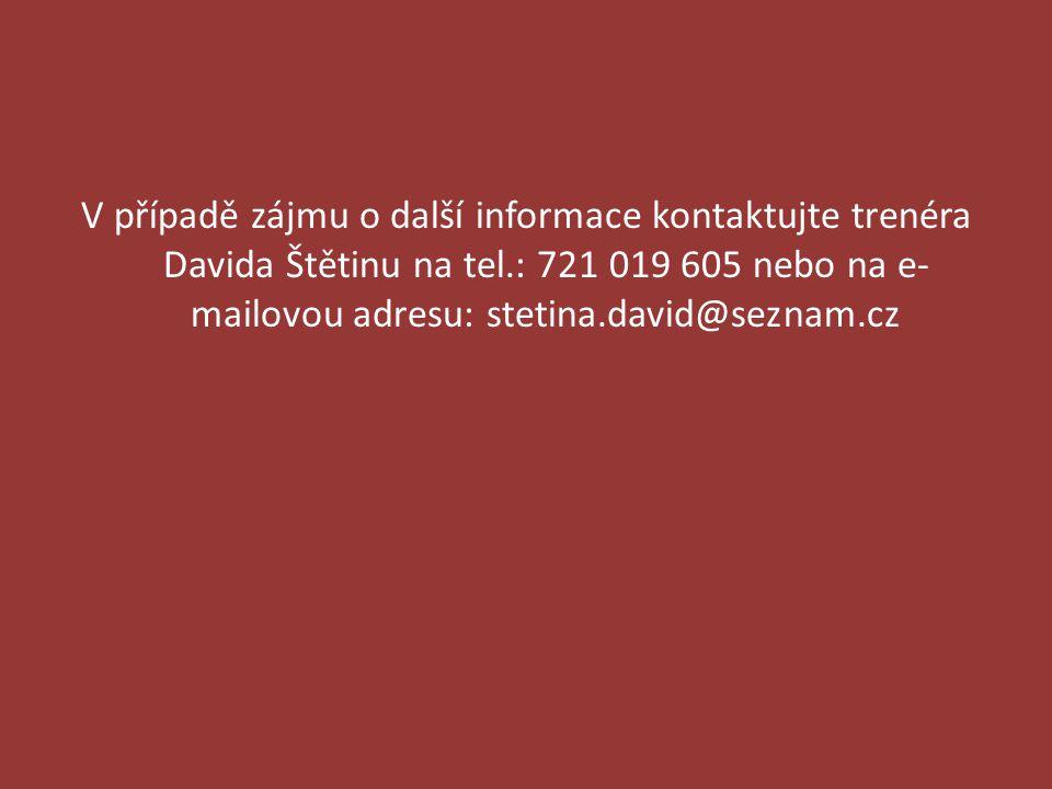 V případě zájmu o další informace kontaktujte trenéra Davida Štětinu na tel.: 721 019 605 nebo na e- mailovou adresu: stetina.david@seznam.cz