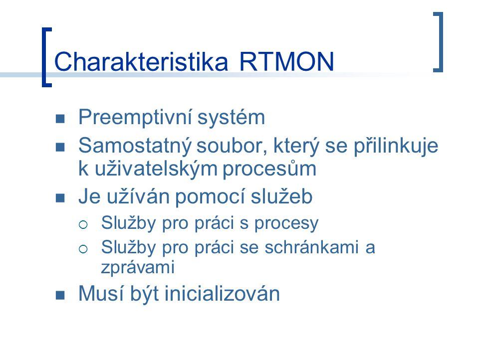 Charakteristika RTMON Preemptivní systém Samostatný soubor, který se přilinkuje k uživatelským procesům Je užíván pomocí služeb  Služby pro práci s procesy  Služby pro práci se schránkami a zprávami Musí být inicializován