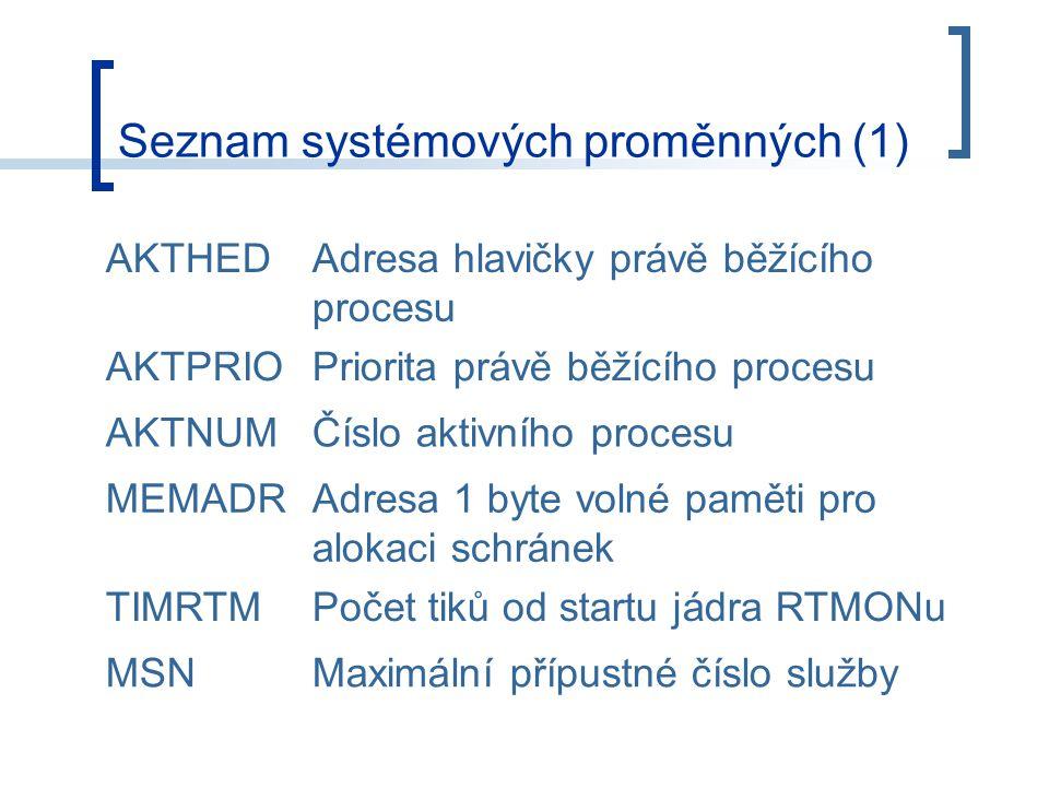 Seznam systémových proměnných (1) AKTHEDAdresa hlavičky právě běžícího procesu AKTPRIOPriorita právě běžícího procesu AKTNUMČíslo aktivního procesu MEMADRAdresa 1 byte volné paměti pro alokaci schránek TIMRTMPočet tiků od startu jádra RTMONu MSNMaximální přípustné číslo služby