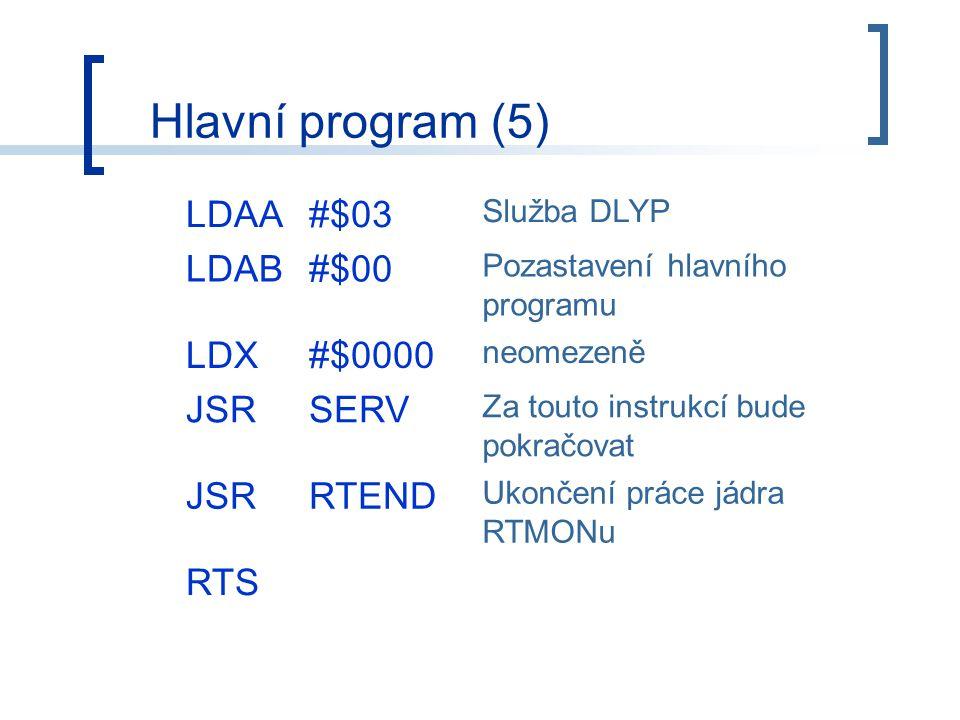Hlavní program (5) LDAA#$03 Služba DLYP LDAB#$00 Pozastavení hlavního programu LDX#$0000 neomezeně JSRSERV Za touto instrukcí bude pokračovat JSRRTEND Ukončení práce jádra RTMONu RTS