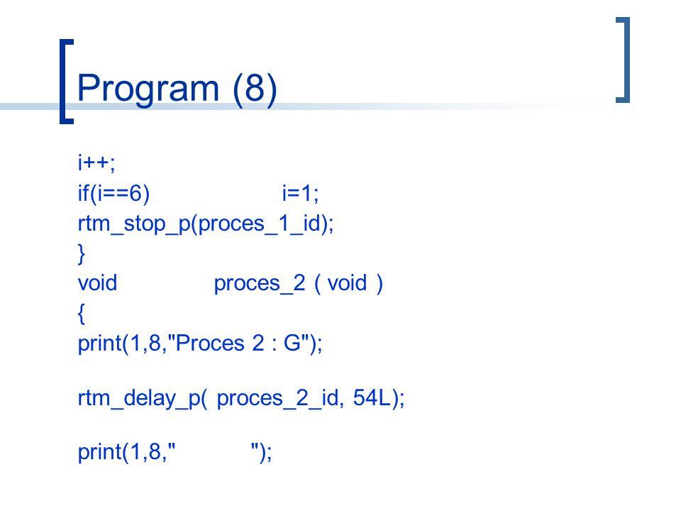 Program (8) i++; if(i==6)i=1; rtm_stop_p(proces_1_id); } voidproces_2 ( void ) { print(1,8, Proces 2 : G ); rtm_delay_p( proces_2_id, 54L); print(1,8, );