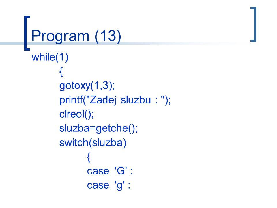 Program (13) while(1) { gotoxy(1,3); printf( Zadej sluzbu : ); clreol(); sluzba=getche(); switch(sluzba) { case G : case g :