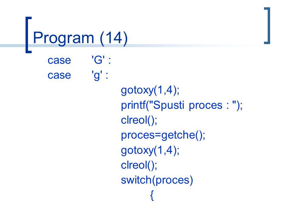 Program (14) case G : case g : gotoxy(1,4); printf( Spusti proces : ); clreol(); proces=getche(); gotoxy(1,4); clreol(); switch(proces) {