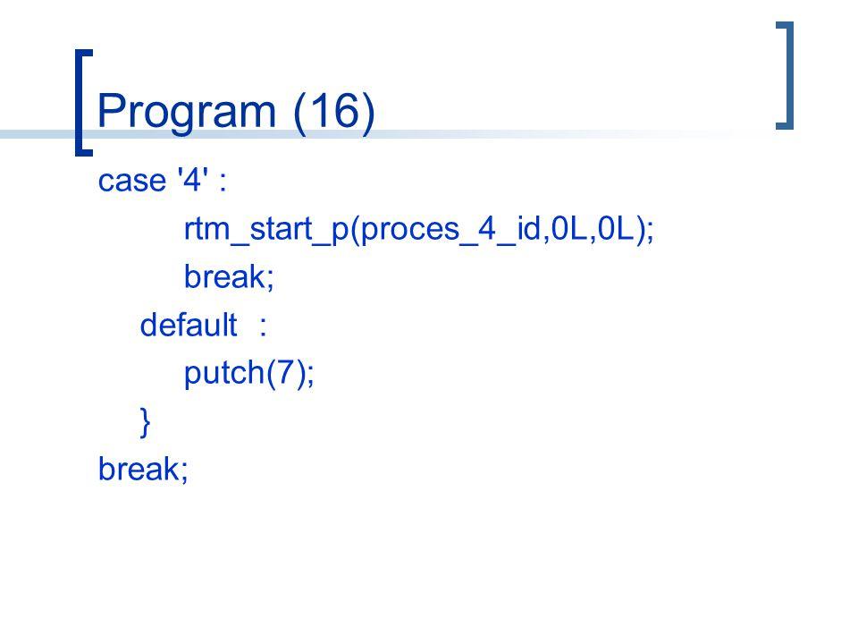 Program (16) case 4 : rtm_start_p(proces_4_id,0L,0L); break; default : putch(7); } break;