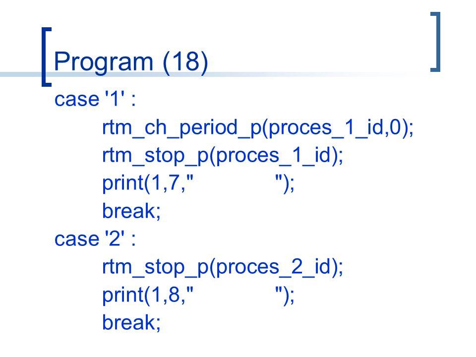 Program (18) case 1 : rtm_ch_period_p(proces_1_id,0); rtm_stop_p(proces_1_id); print(1,7, ); break; case 2 : rtm_stop_p(proces_2_id); print(1,8, ); break;