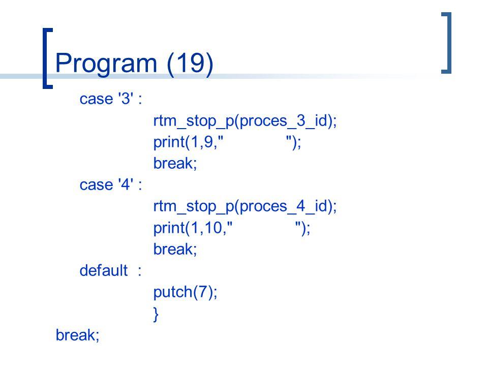 Program (19) case 3 : rtm_stop_p(proces_3_id); print(1,9, ); break; case 4 : rtm_stop_p(proces_4_id); print(1,10, ); break; default : putch(7); } break;
