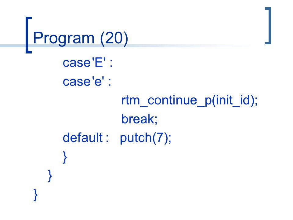 Program (20) case E : case e : rtm_continue_p(init_id); break; default : putch(7); }