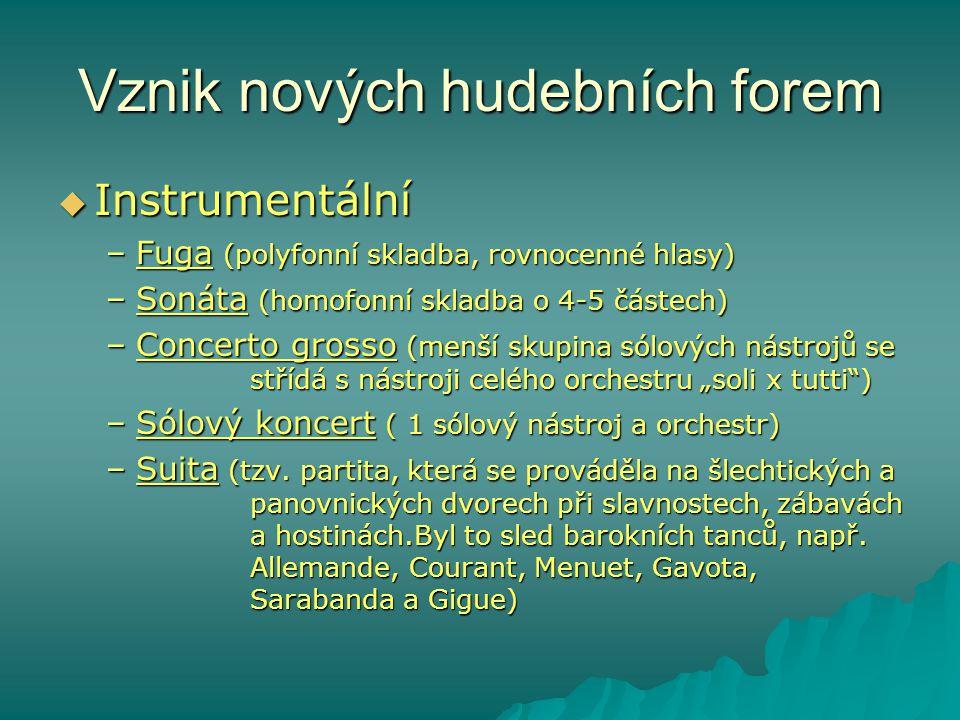Vznik nových hudebních forem  Instrumentální –Fuga (polyfonní skladba, rovnocenné hlasy) –Sonáta (homofonní skladba o 4-5 částech) –Concerto grosso (