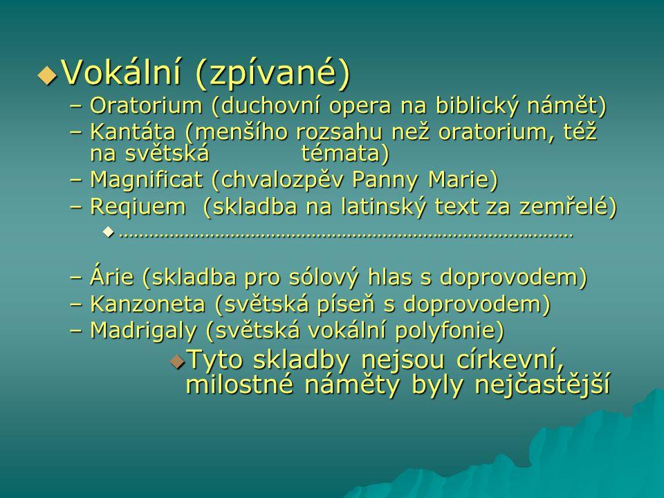  Vokální (zpívané) –Oratorium (duchovní opera na biblický námět) –Kantáta (menšího rozsahu než oratorium, též na světská témata) –Magnificat (chvaloz