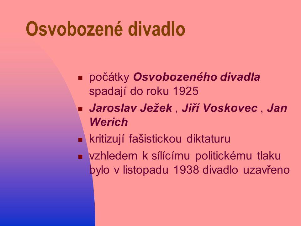 Osvobozené divadlo počátky Osvobozeného divadla spadají do roku 1925 Jaroslav Ježek, Jiří Voskovec, Jan Werich kritizují fašistickou diktaturu vzhledem k sílícímu politickému tlaku bylo v listopadu 1938 divadlo uzavřeno