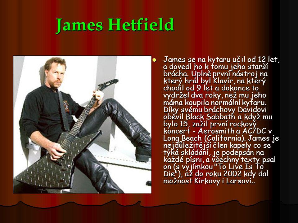 James Hetfield James se na kytaru učil od 12 let, a dovedl ho k tomu jeho starší brácha. Úplně první nástroj na který hrál byl Klavír, na který chodil