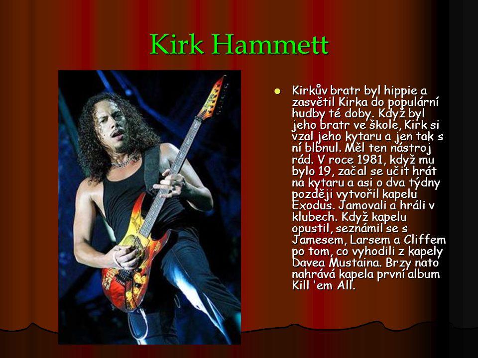 Kirk Hammett Kirkův bratr byl hippie a zasvětil Kirka do populární hudby té doby. Když byl jeho bratr ve škole, Kirk si vzal jeho kytaru a jen tak s n