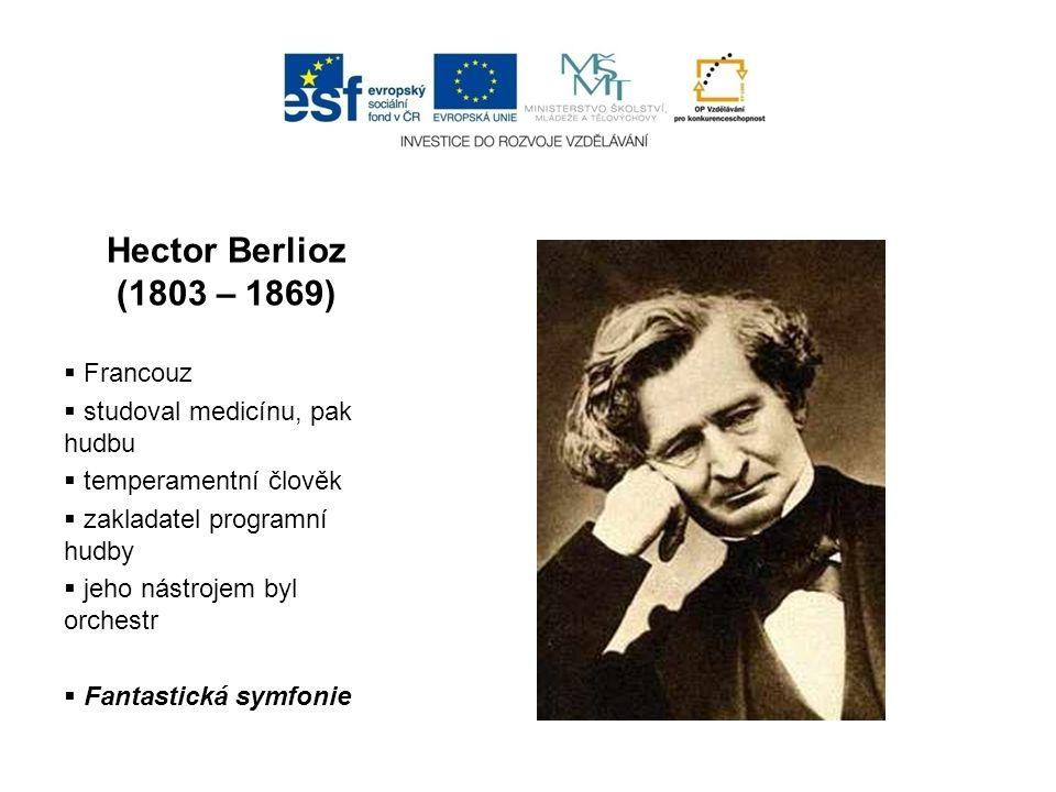 Hector Berlioz (1803 – 1869)  Francouz  studoval medicínu, pak hudbu  temperamentní člověk  zakladatel programní hudby  jeho nástrojem byl orches