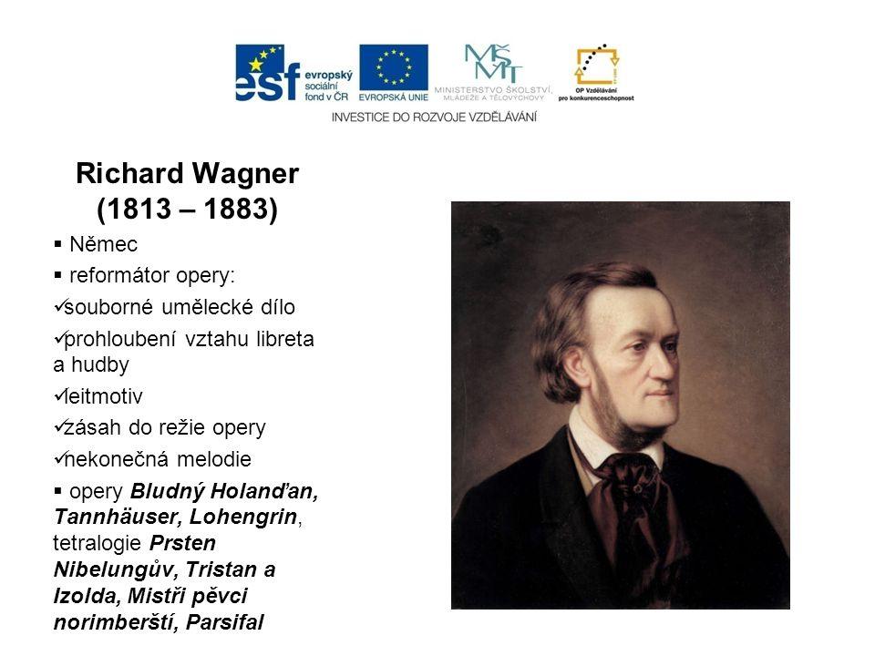 Richard Wagner (1813 – 1883)  Němec  reformátor opery: souborné umělecké dílo prohloubení vztahu libreta a hudby leitmotiv zásah do režie opery neko