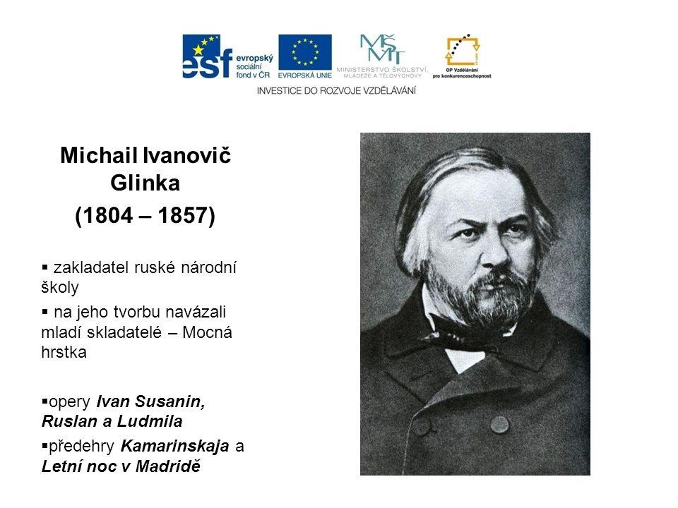 Michail Ivanovič Glinka (1804 – 1857)  zakladatel ruské národní školy  na jeho tvorbu navázali mladí skladatelé – Mocná hrstka  opery Ivan Susanin,