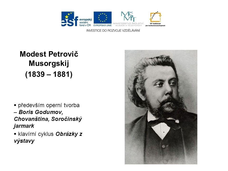 Modest Petrovič Musorgskij (1839 – 1881)  především operní tvorba – Boris Godumov, Chovanština, Soročinský jarmark  klavírní cyklus Obrázky z výstav