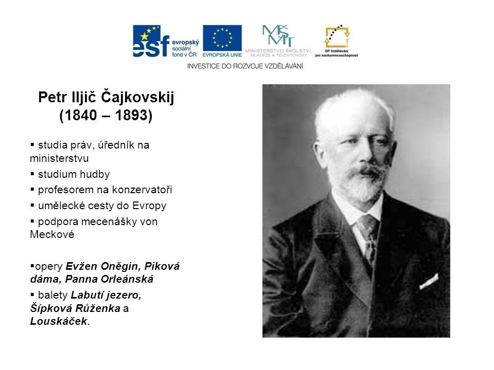 Petr Iljič Čajkovskij (1840 – 1893)  studia práv, úředník na ministerstvu  studium hudby  profesorem na konzervatoři  umělecké cesty do Evropy  p