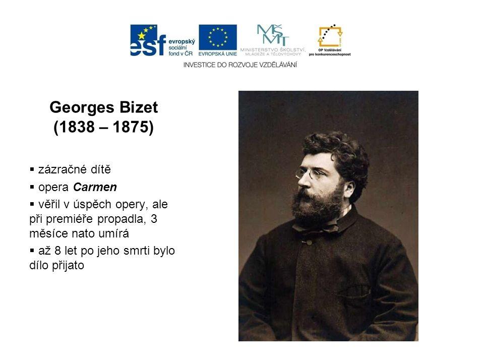 Georges Bizet (1838 – 1875)  zázračné dítě  opera Carmen  věřil v úspěch opery, ale při premiéře propadla, 3 měsíce nato umírá  až 8 let po jeho s