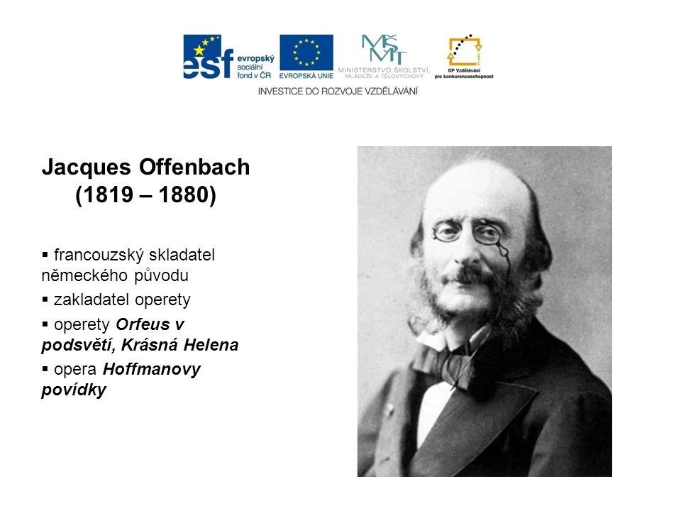 Jacques Offenbach (1819 – 1880)  francouzský skladatel německého původu  zakladatel operety  operety Orfeus v podsvětí, Krásná Helena  opera Hoffm
