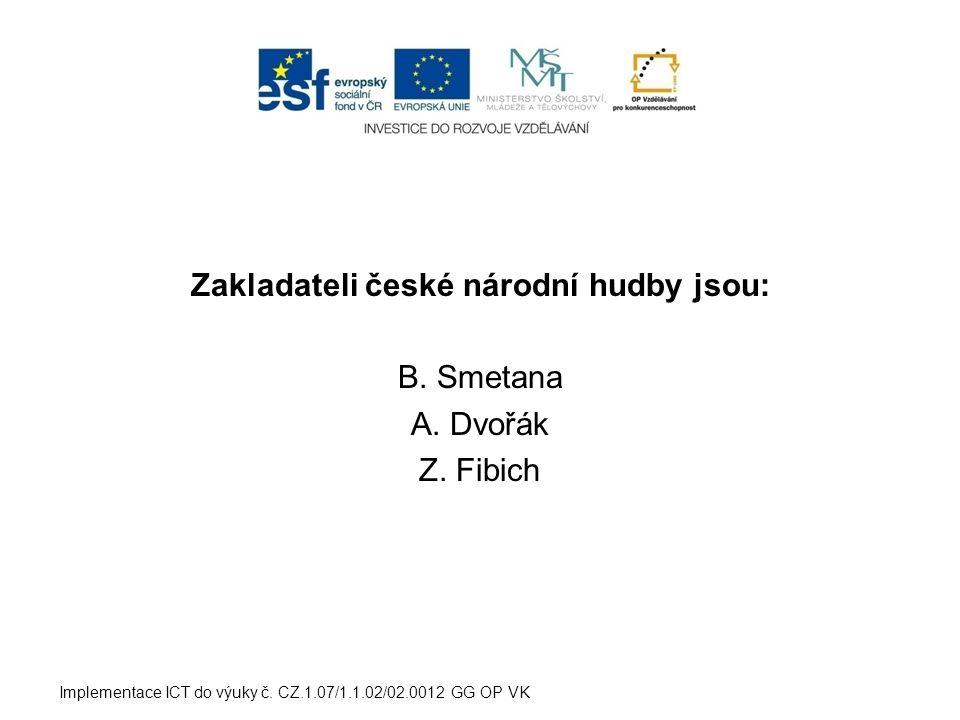 Zakladateli české národní hudby jsou: B. Smetana A. Dvořák Z. Fibich Implementace ICT do výuky č. CZ.1.07/1.1.02/02.0012 GG OP VK