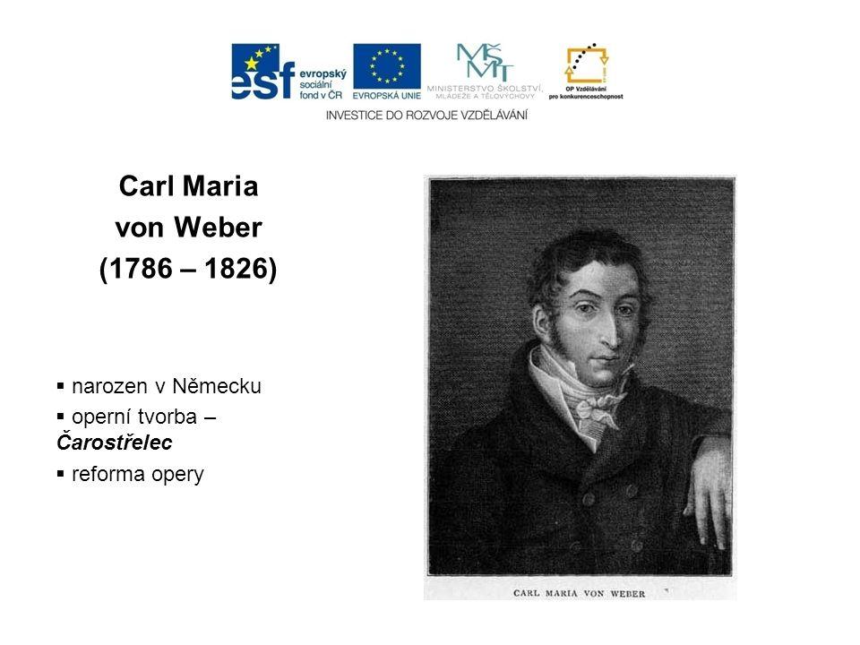 Carl Maria von Weber (1786 – 1826)  narozen v Německu  operní tvorba – Čarostřelec  reforma opery