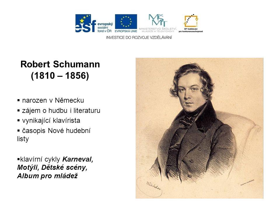 Robert Schumann (1810 – 1856)  narozen v Německu  zájem o hudbu i literaturu  vynikající klavírista  časopis Nové hudební listy  klavírní cykly K