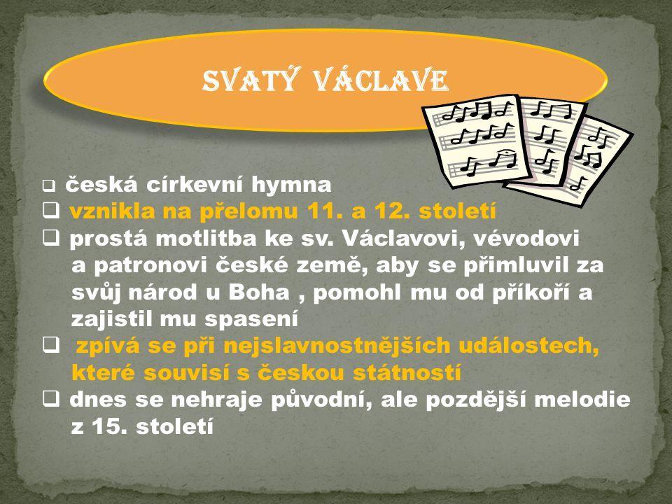 SVATÝ VÁCLAVE  česká církevní hymna  vznikla na přelomu 11. a 12. století  prostá motlitba ke sv. Václavovi, vévodovi a patronovi české země, aby s