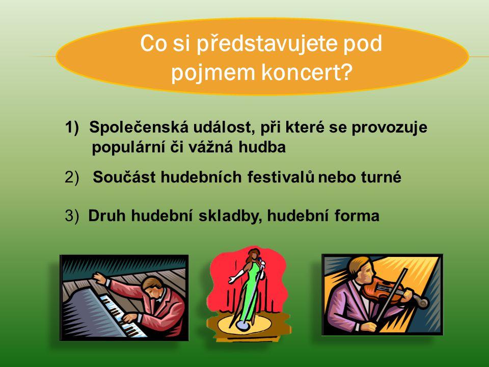 Co si představujete pod pojmem koncert? 1)Společenská událost, při které se provozuje populární či vážná hudba 2) Součást hudebních festivalů nebo tur