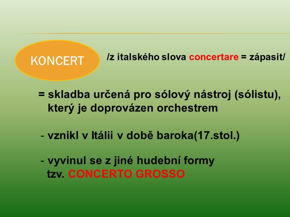/z italského slova concertare = zápasit/ = skladba určená pro sólový nástroj (sólistu), který je doprovázen orchestrem - vznikl v Itálii v době baroka