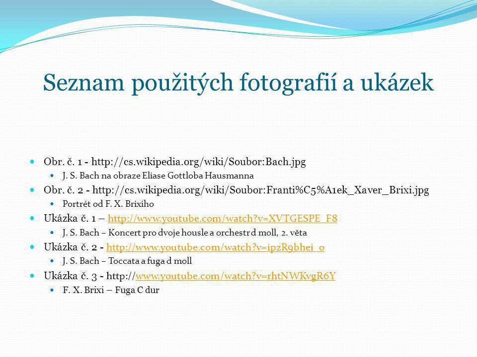 Seznam použitých fotografií a ukázek Obr. č. 1 - http://cs.wikipedia.org/wiki/Soubor:Bach.jpg J. S. Bach na obraze Eliase Gottloba Hausmanna Obr. č. 2