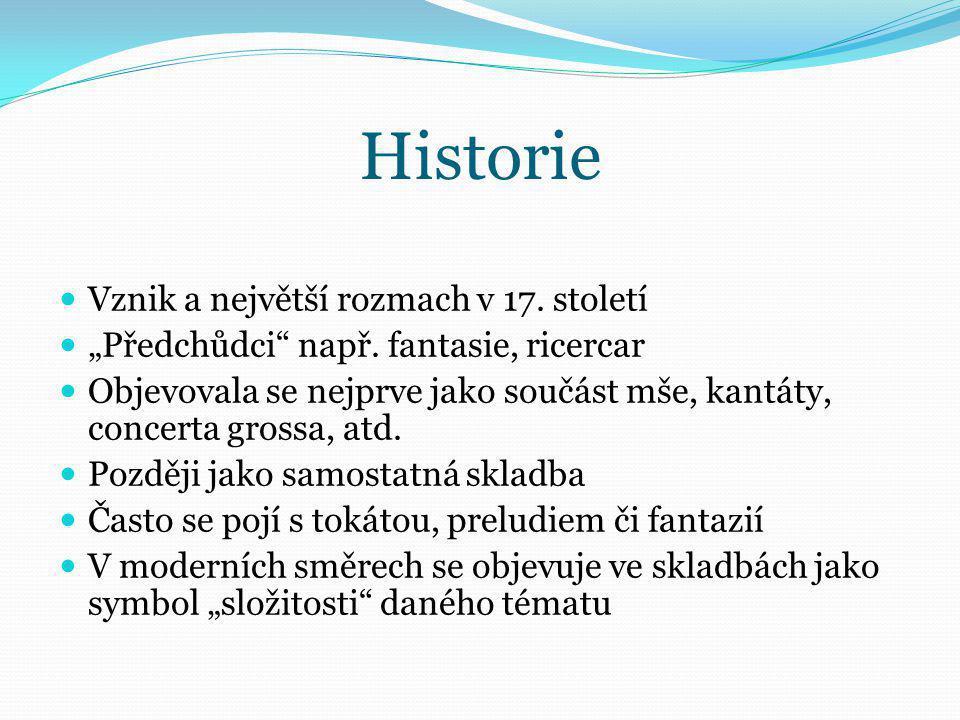 """Historie Vznik a největší rozmach v 17. století """"Předchůdci"""" např. fantasie, ricercar Objevovala se nejprve jako součást mše, kantáty, concerta grossa"""