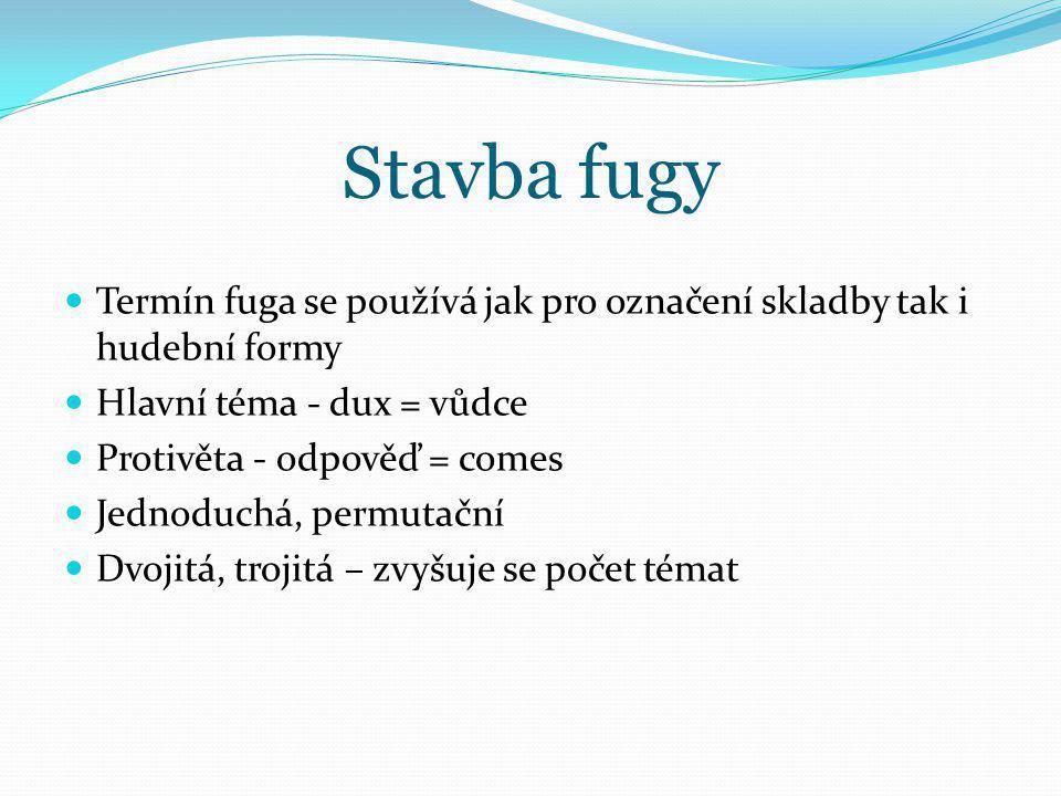 Stavba fugy Termín fuga se používá jak pro označení skladby tak i hudební formy Hlavní téma - dux = vůdce Protivěta - odpověď = comes Jednoduchá, perm