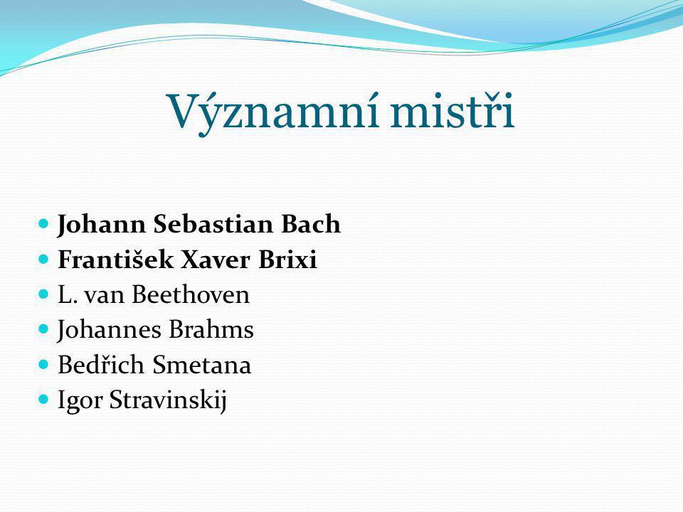 Významní mistři Johann Sebastian Bach František Xaver Brixi L. van Beethoven Johannes Brahms Bedřich Smetana Igor Stravinskij