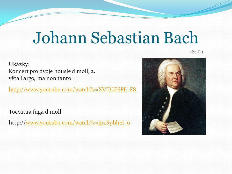 Johann Sebastian Bach Obr. č. 1 http://www.youtube.com/watch?v=XVTGESPE_F8 Ukázky: Koncert pro dvoje housle d moll, 2. věta Largo, ma non tanto Toccat