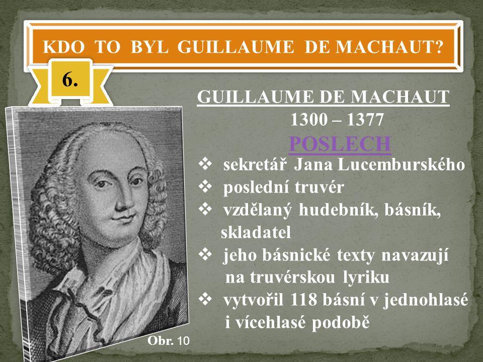 KDO TO BYL GUILLAUME DE MACHAUT? 6. GUILLAUME DE MACHAUT 1300 – 1377  sekretář Jana Lucemburského  poslední truvér  vzdělaný hudebník, básník, skla